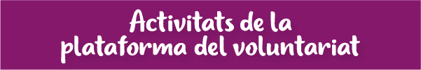 SECCIÓ: ACTIVITATS DE LA PLATAFORMA DEL VOLUNTARIAT