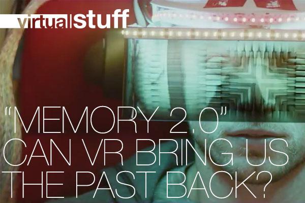 ▅▅ virtual stuff - Memory 2.0, Can Virtual Reality bring us the past back?