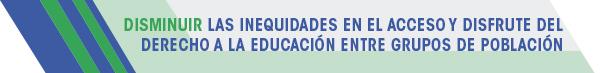 DISMINUIR LAS INEQUIDADES EN EL ACCESO Y DISFRUTE DEL DERECHO A LA EDUCACIÓN ENTRE GRUPOS DE POBLACIÓN