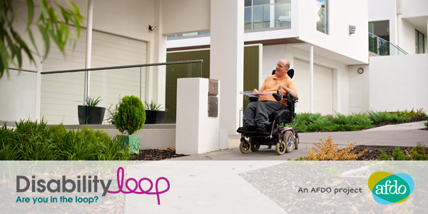 A man in an electric wheelchair in front of his home. Logos that read: Disability Loop - Are you in the loop? An AFDO project - AFDO.