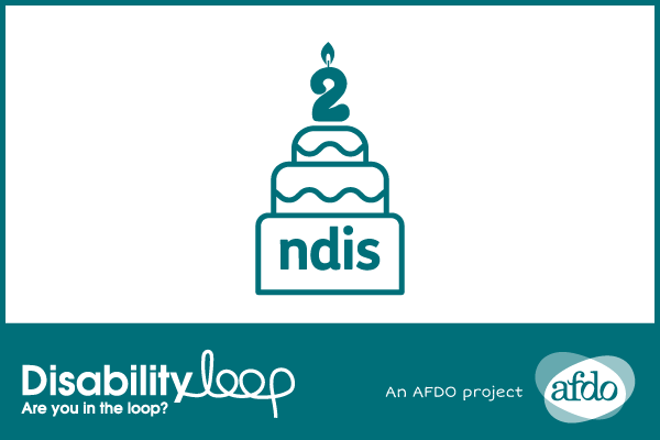"Decorations and a birthday cake with a ""2"" shaped candle, and 'ndis' on it. The Disability Loop logo (with a byline that reads ""Are you in the loop?"") and the""An AFDO project"" AFDO logo."