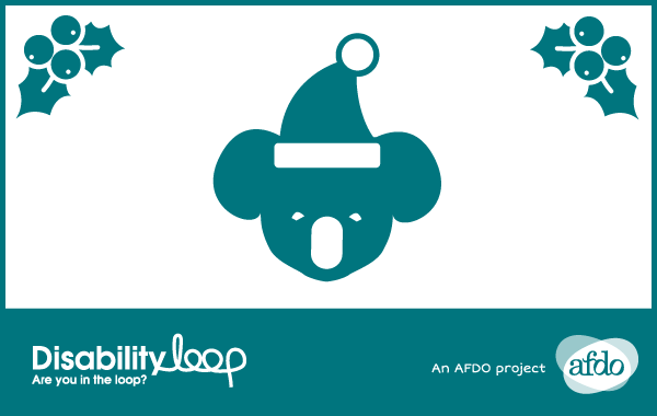 A koala wearing a santa hat. Two boughs of holly. Logos that read: Disability Loop - Are you in the loop? An AFDO project - AFDO.