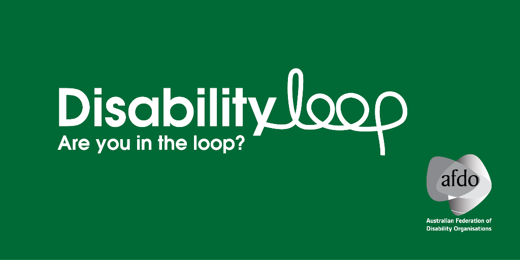"Disability Loop - Are you in the loop? AFDO Logo with wording ""Australian Federation of Disability Organisations"""