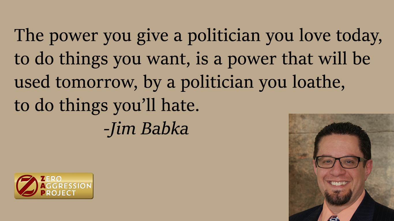 The power you give a politician today, to do things you want, is a power that will be used tomorrow, by a politician you loathe, to do thing you'll hate. - Jim Babka