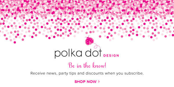 Polka Dot Design - Be in the know! Receive news, party tips and discounts when you subscribe. Shop now >