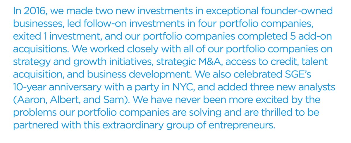 In 2016, we made two new investments in exceptional founder-owned businesses, led follow-on investments in four portfolio companies, and exited 1 investment, and our portfolio companies completed 5 add-on  acquisitions. We worked closely with all of our portfolio companies on strategy and growth initiatives, strategic M&A, access to credit, talent  acquisition, and business development. We also celebrated SGE's 10-year anniversary with a party in NYC, and added three new analysts (Aaron, Albert, and Sam). We have never been more excited by the problems our portfolio companies are solving and are thrilled to be partnered with this extraordinary group of entrepreneurs.
