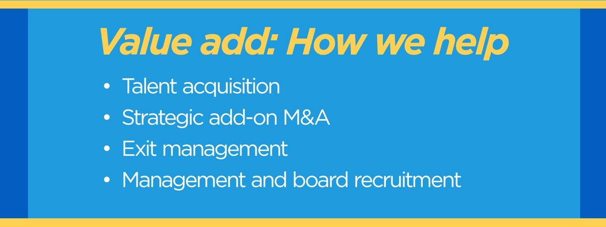 Value Add: How we help.  Talent acquisition. Strategic add-on M&A. Exit management. Management and board recruitement.