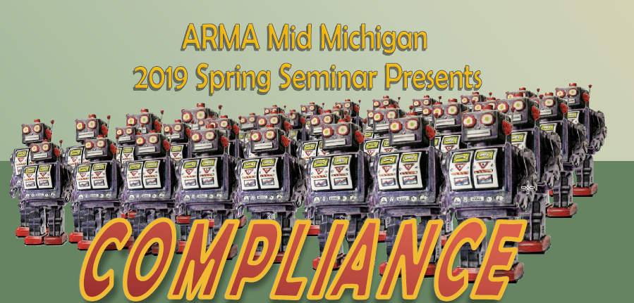 ARMA Mid Michigan 2019 Spring Seminar Presents : Compliance