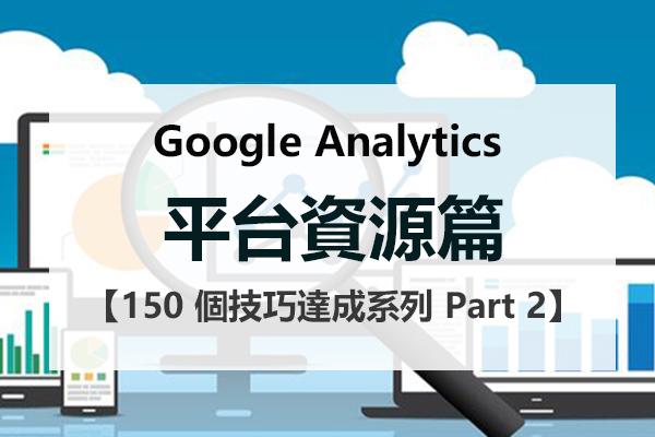 150 個 Google Analytics 技巧達成系列 Part 2 平台資源篇