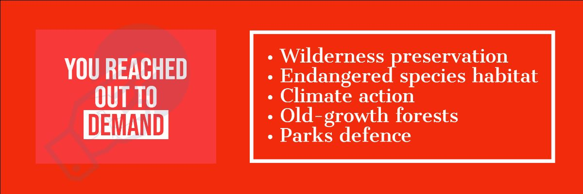 You reached out to demand wilderness preservation, endangered species habitat, climate action, old-growth forests and parks defence.