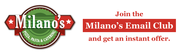 Join the  Milano's Email Club and get an instant offer.