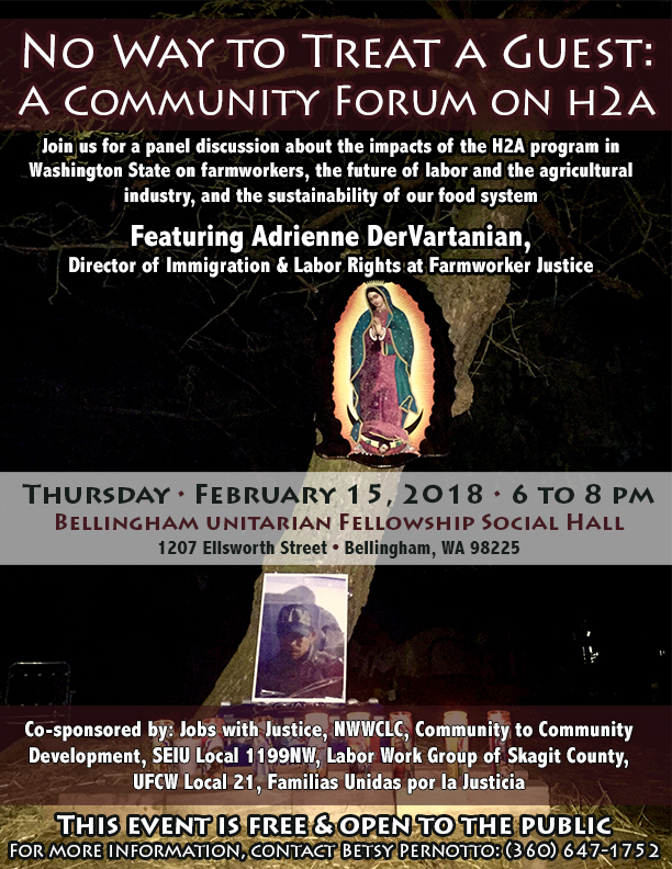 No Way to Treat a Guest: A Community Forum on H-2A Thursday, February 15, 2018, 6 to 8 p.m. Bellingham Unitarian Fellowship Social Hall 1207 Ellsworth Street in Bellingham  Join us for a panel discussion about the impacts of the H-2A program in Washington State on farmworkers, the future of labor and the agricultural industry, and the sustainability of our food system. Featuring Adrienne DerVartanian, Director of Immigration & Labor Rights at Farmworker Justice.  Co-sponsored by: Jobs with Justice, Northwest WA Central Labor Council, Community to Community Development, SEIU Local 1199NW, Labor Work Group of Skagit County, UFCW Local 21, Familias Unidas por la Justicia