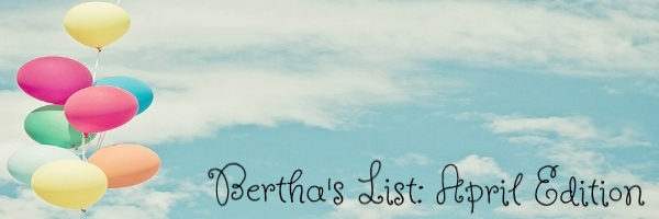 Bertha's List: April Edition