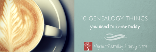 10 Genealogy Things You Need To Know Today, Fri 24 Apr 2015 via 4YourFamilyStory.com