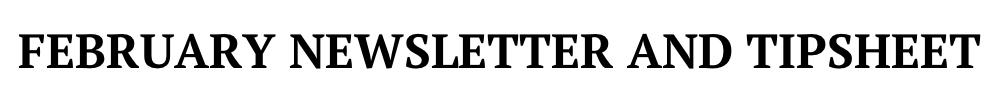 FEBRUARY NEWSLETTER AND TIPSHEET