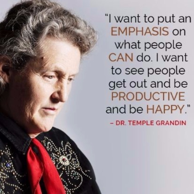 I want to put an emphasis on what people can do. I want to see people get out and be productive and be happy - Dr. Temple Grandin