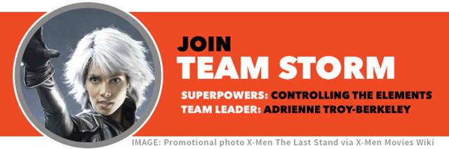 Join TEAM STORM | Team superpower: controlling the elements | Team leader: Adrienne Troy-Berkeley