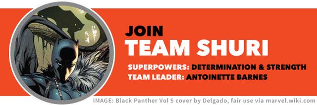 Join TEAM SHURI   Team superpowers: determination & strength   Team leader: Antoinette Barnes