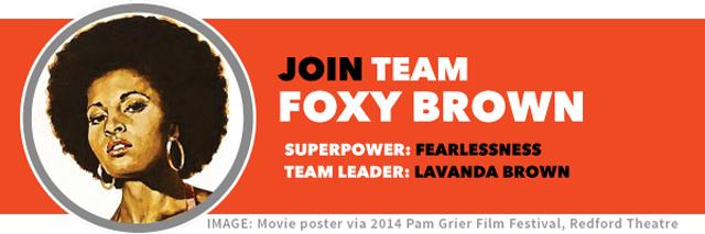 Join TEAM FOXY BROWN   Team superpower: fearlessness   Team leader: LaVanda Brown
