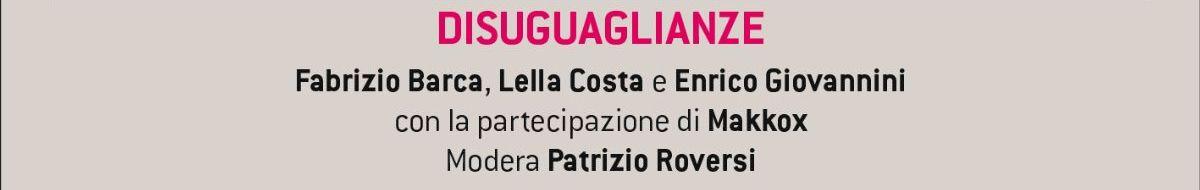 DISUGUAGLIANZE  Fabrizio Barca, Lella Costa e Enrico Giovannini con la partecipazione di Makkox Modera Patrizio Roversi
