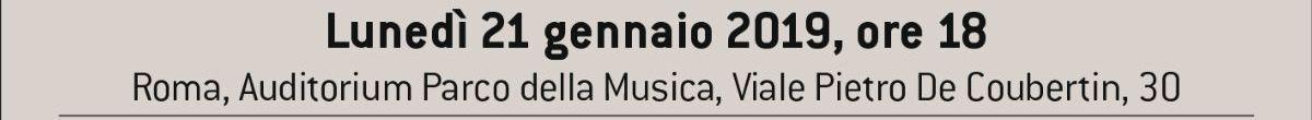 Lunedì 21 gennaio 2019, ore 18:00 Roma, Auditorium Parco della Musica, Viale Pietro de Coubertin, 30