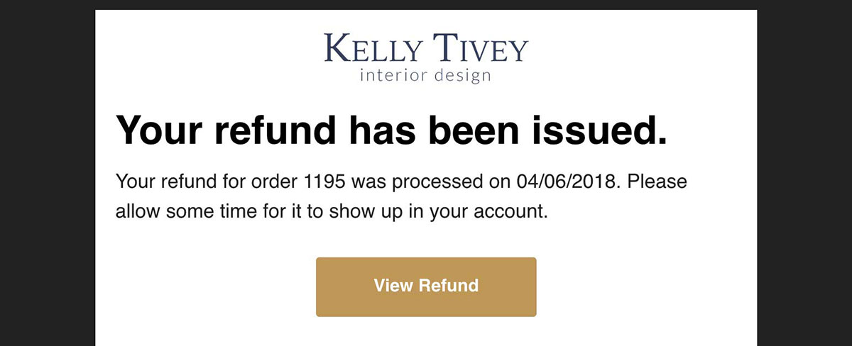 Follow up returns with a Refund email. Send automatically to your customers. See example created for interior designer Kelly Tivey using her company branding. Learn more about Order Notifications email marketing.