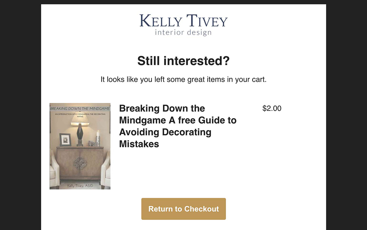 Abandoned Cart email. Send automatically to remind your customers what they've left behind and encourage them to complete their purchase on the website. An example created for interior designer Kelly Tivey using her company branding. Learn more about Abandoned Cart email marketing.