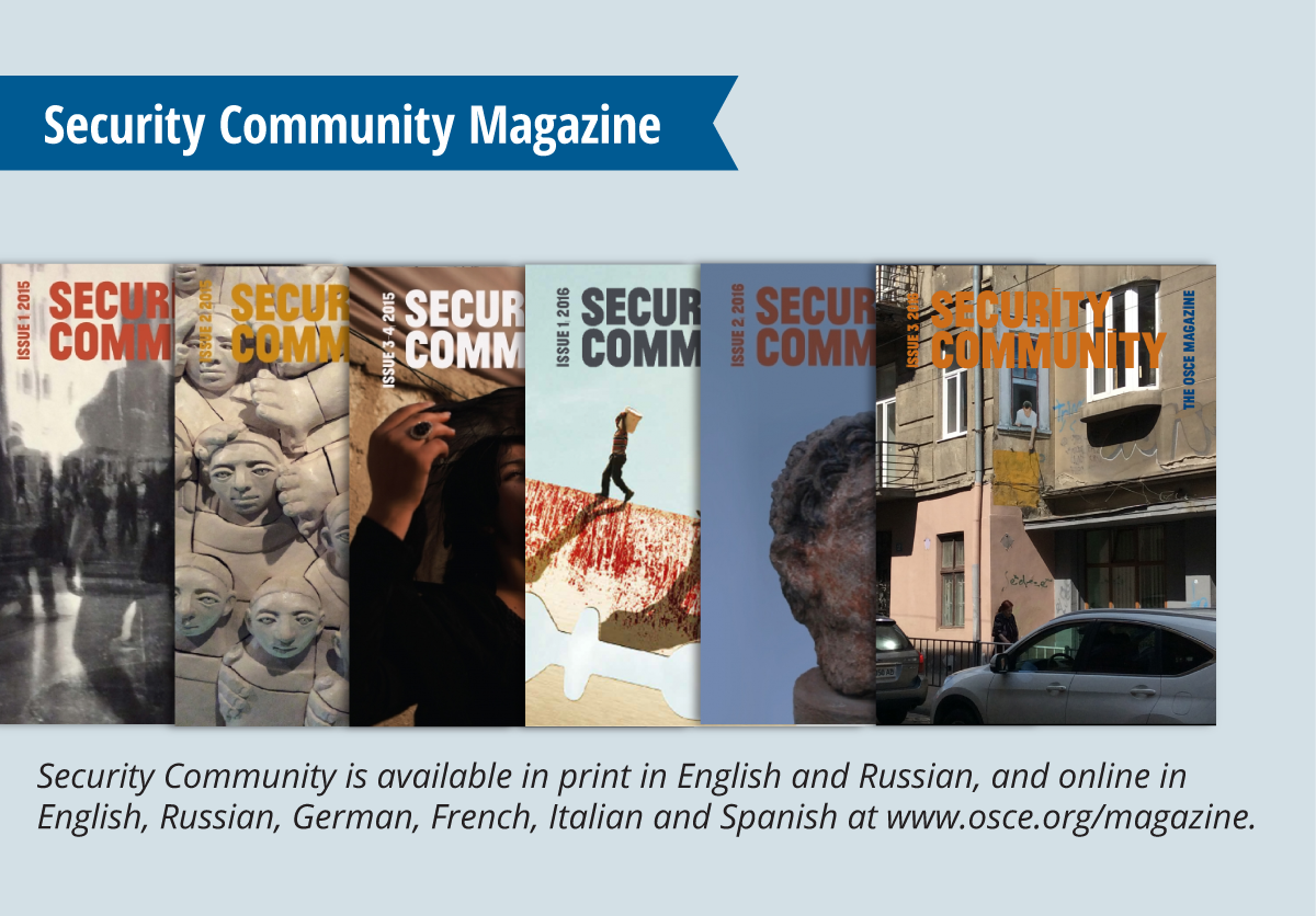 Security Community is available in print in English and Russian, and online in English, Russian, German, French, Italian and Spanish at www.osce.org/magazine.