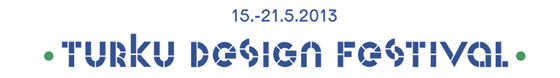 15-21.5.2013 TURKU DESIGN FESTIVAL