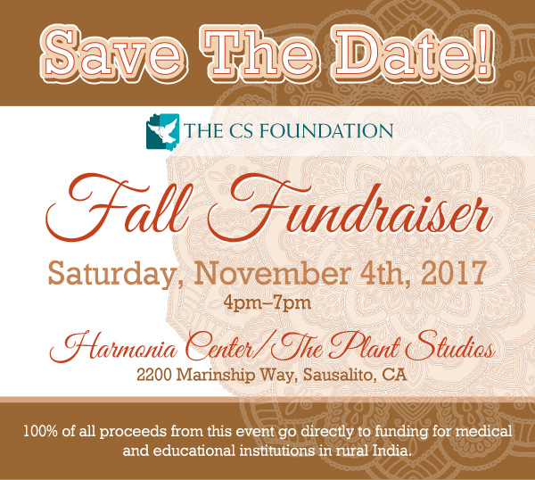 Save The Date! The CS Foundation Fall Fundraiser, Saturday, November 4th, 2017, 4pm–7pm, Harmonia Center/The Plant Studios, 2200 Marinship Way, Sausalito, CA. 100% of all proceeds from this event go directly to funding for medical and educational institutions in rural India.