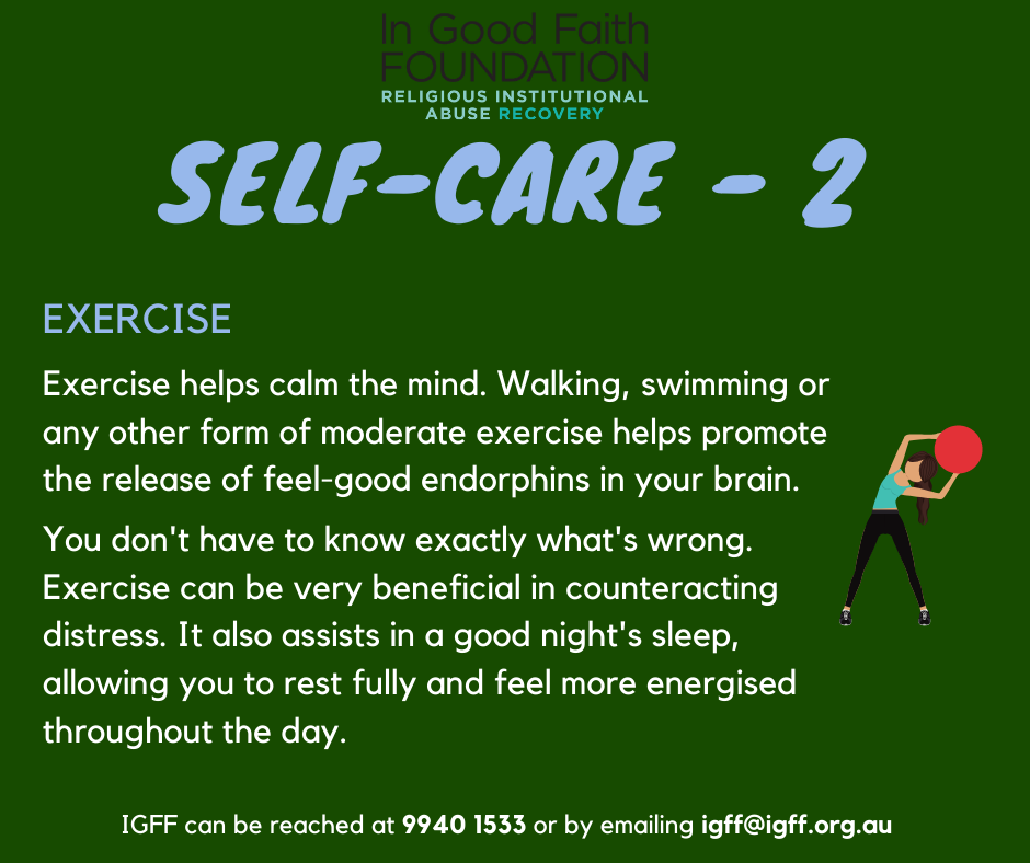Self Care 2: Exercise! Exercise helps calm the mind. Walking, swimming or any other form of moderate exercise helps promote the release of feel-good endorphins in your brain. You don't have to know exactly what's wrong. Exercise can be very beneficial in counteracting distress. It also assists in a good night's sleep, allowing you to rest fully and feel more energised throughout the day.
