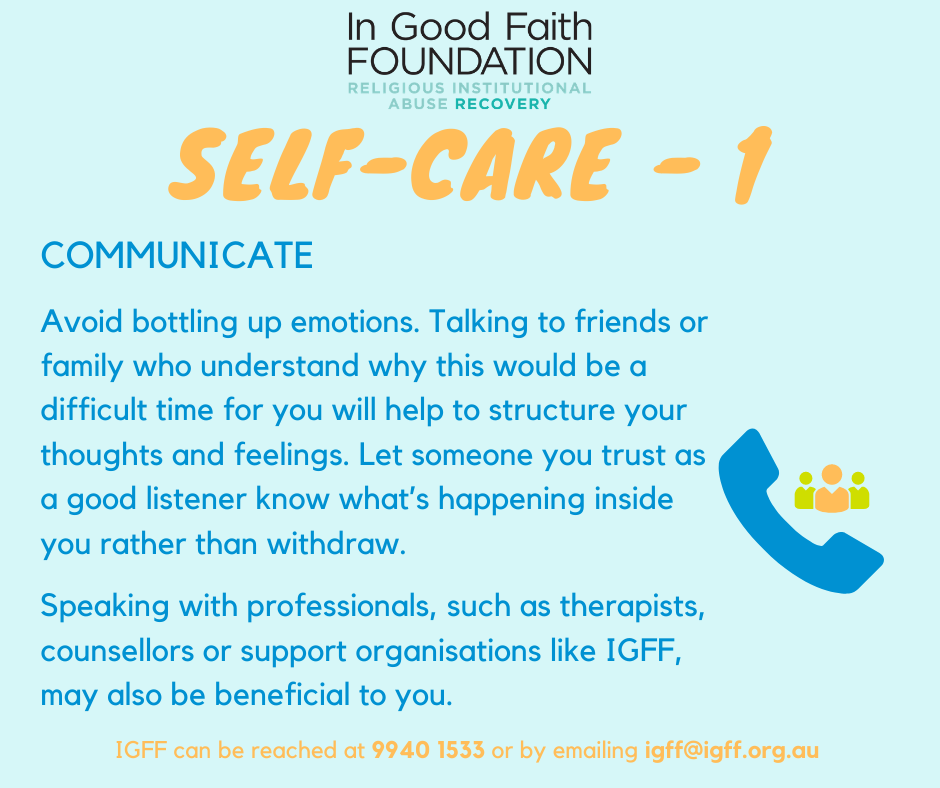 Self Care 1: Communicate. Avoid bottling up emotions. Talking to friends or family who understand why this would be a difficult time for you will help to structure your thoughts and feelings. Let someone you trust as a good listener know what's happening inside you rather than withdraw. Speaking with professionals, such as therapists, counsellors or support organisations like IGFF, may also be beneficial to you.
