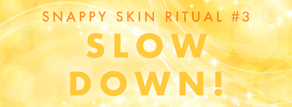 6ac093a2 ee8d 45e1 a329 480bdac8a72c - Snappy Skin Rituals That Work - Week 3: Slow Down!