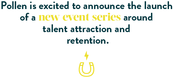 Pollen is excited to announce the launch of a new series around talent attraction and retention.