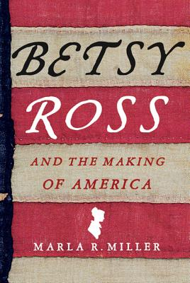 Book Cover for BETSY ROSS AND THE MAKING OF AMERICA by Marla R. Miller