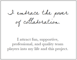 I embrace the power of collaboration. I attract fun, supportive, professional, and quality team players into my life and this project.