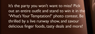 It's the party you won't want to miss! Pick out an entire outfit and stand to win it in the 'What's Your Temptation?' photo contest. Be thrilled by a live runway show, and savour delicious finger foods, tasty deals and more!
