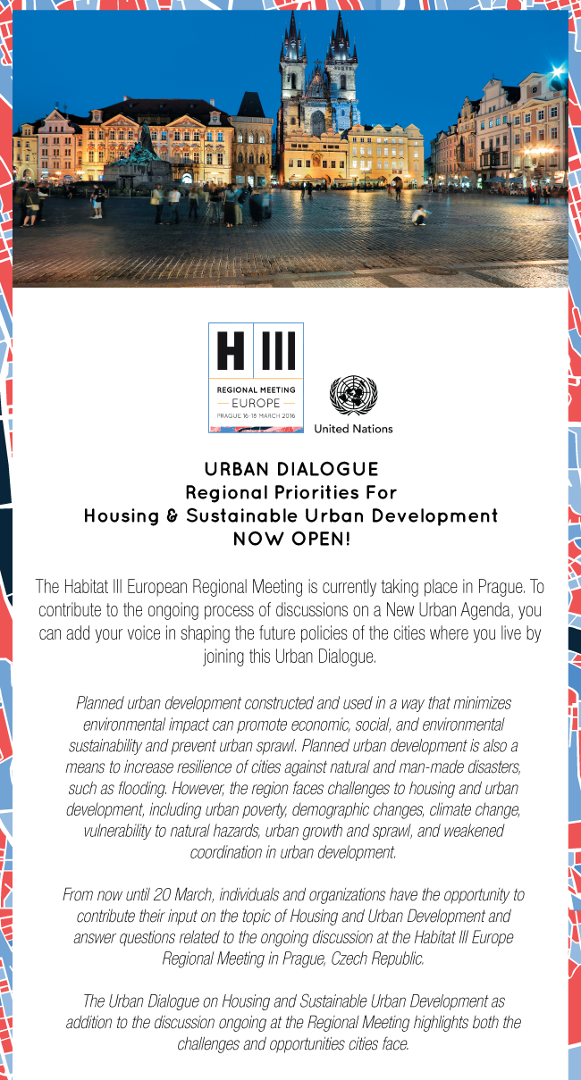 URBAN DIALOGUE Regional Priorities For Housing & Urban Development NOW OPEN!  The Habitat III European Regional Meeting is currently taking place in Prague. To contribute to the ongoing process of drafting a New Urban Agenda, you can add your voice in shaping the future policies of the cities where you live by joining this Urban Dialogue.  Housing is a key factor in the quality of human life. It is also a major feature of liveable cities. Planned urban development constructed and used in a way that minimizes environmental impact, can promote economic, social and environmental sustainability and prevent urban sprawl. Planned urban development is also a means to increase resiliency of cities against natural and man-made disasters, such as flooding. However, the region faces challenges to housing and urban development, including urban poverty, demographic changes, climate change and disaster risk, urban growth and sprawl and weakened coordination in urban development.  From now until 20 March, individuals and organizations have the opportunity to contribute their input on the topic of Sustainable Urban Development in Europe to the Habitat III process.  The urban dialogue on Regional Priorities for Housing and Urban Development in Europe highlights both the challenges and opportunities cities face.
