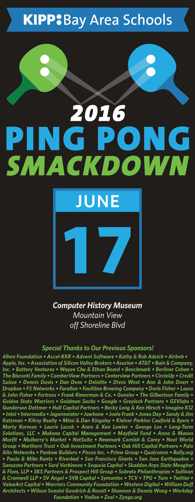 The KIPP Bay Area Schools 2016 Ping Pong Smackdown is coming on June 17, 2016 at the Computer History Museum in Mountain View. Questions? Contact zach.reisler@kippbayarea.org.