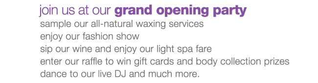 Join us at our grand opening party to sample our all-natural waxing services, enjoy our fashion show, sip our winde and enjoy our light spa fare, enter our raffle to win gift cards and body collection prices and dance to our live DJ and much more.