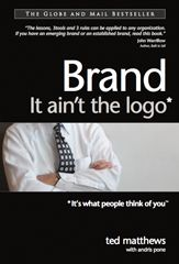 brand: it ain't the logo - The #1 Globe and Mail business bestseller - Ted Matthews with Andris Pone -