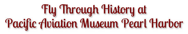 Fly Through History at Pacific Aviation Museum Pearl Harbor