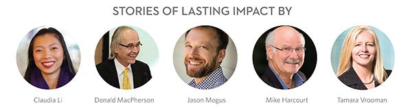 STORIES OF LASTING IMPACT BY: Tamara Vrooman, Mike Harcourt, Claudia Li, Jason Mogus & Donald MacPherson