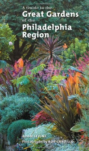 A Guide To The Great Gardens of the Philadelphia Region by Adam Levine