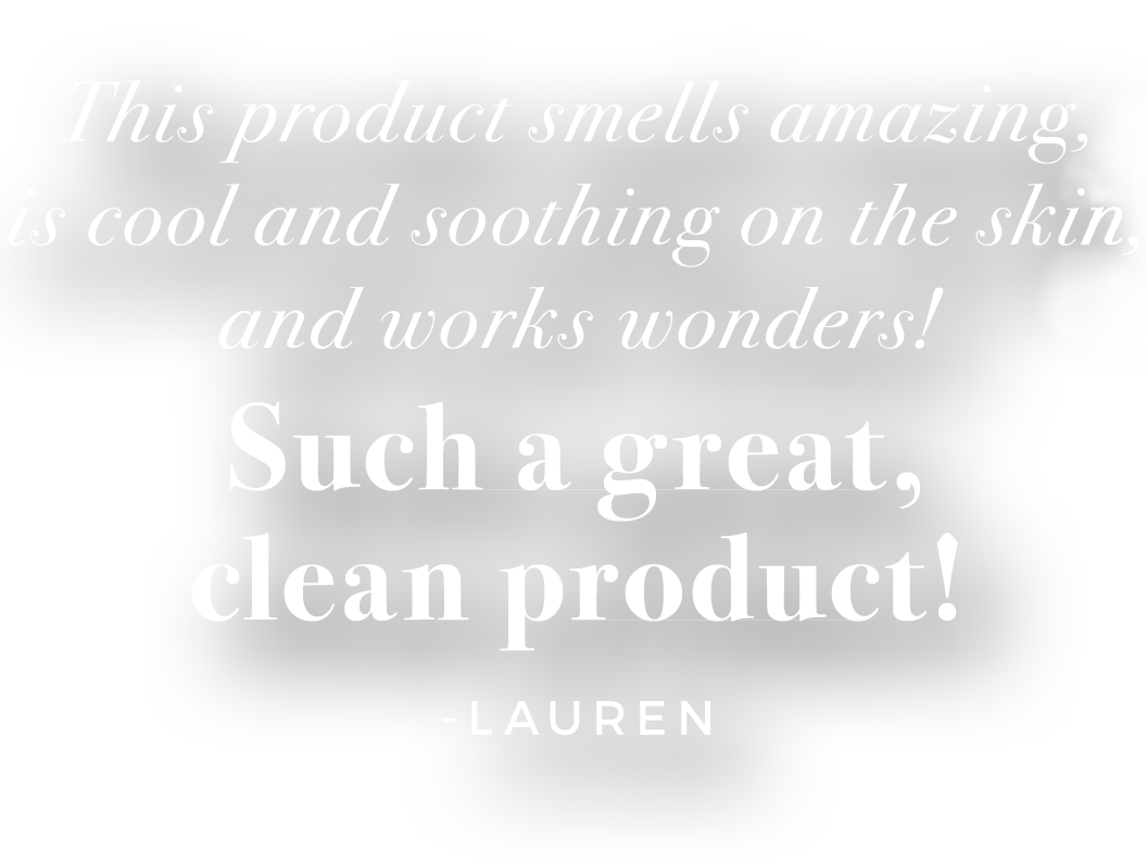 This product smells amazing, is cool and soothing on the skin, and works wonders! Such a great, clean product! -Lauren