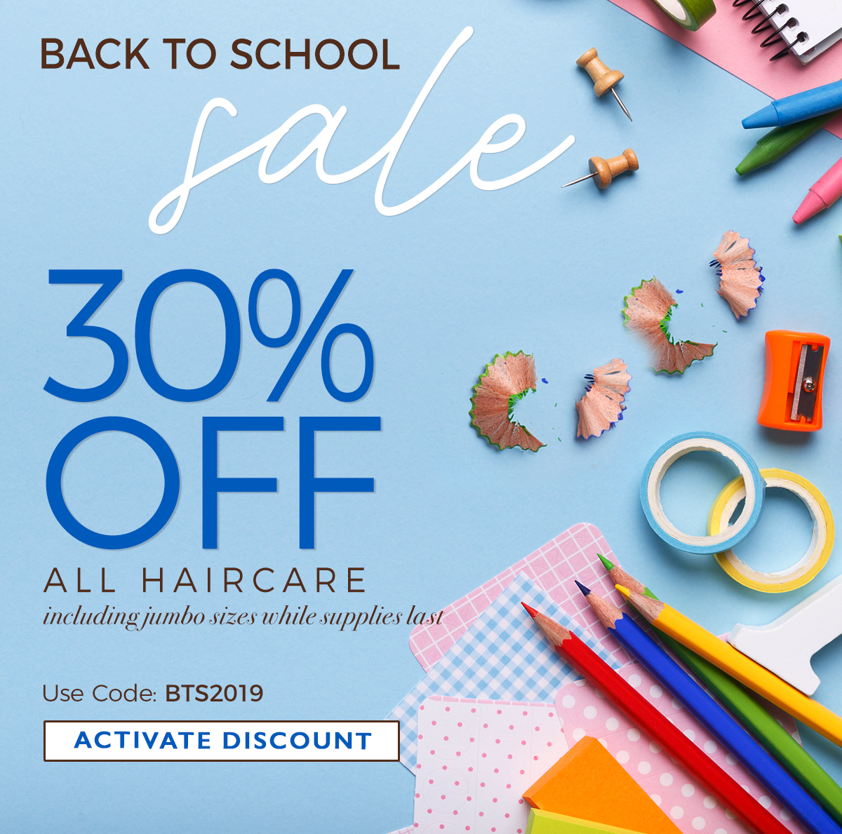 BACK TO SCHOOL sale 30% OFF | ALL HAIRCARE including jumbo sizes while supplies last | Use Code: BTS2019 | ACTIVATE DISCOUNT