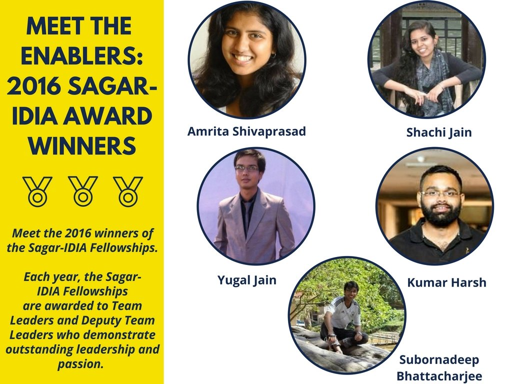 Meet the enablers: Sagar IDIA 2016 Winners. Meet the 2016 winners of the Sagar-IDIA Fellowship Each year, the Sagar- IDIA Felowships are awarded to Team Leaders and Deputy Team Leaders who demonstrate outstanding leadership and passion. Picture of Yugal Jain, Shachi Jain, Amrita Shivaprasad, Kumar Harsh, Subornadeep Bhattacharjee
