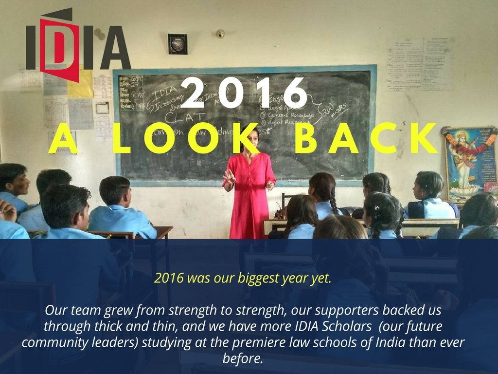 A Look Back. 2016 was our biggest year yet. Our team grew from strength to strength, our supporters backed us through thick and thin, and we have more IDIA Scholars (our future community leaders) studying at the premiere law schools of India than ever before