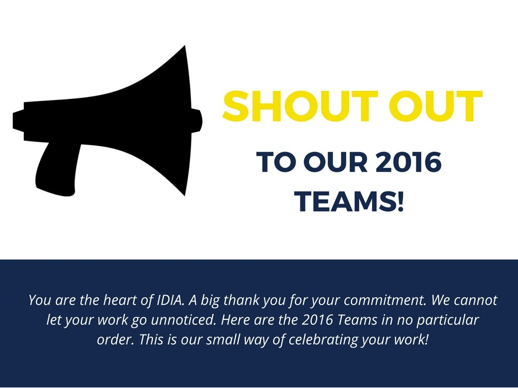 Shout out to our 2016 Teams! You are the heart of IDIA. A big thank you for your commitment. We cannot let your work go unnoticed. Here are the 2016 Teams in no particular order. This is our small way of celebrating your work!