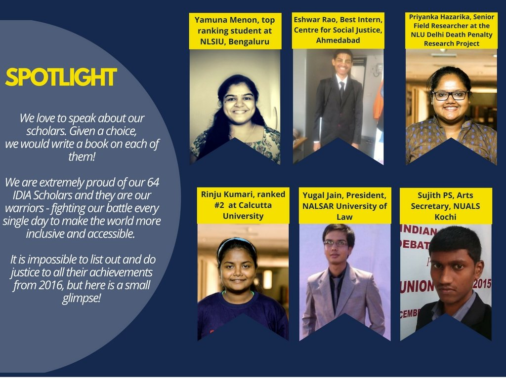 Spotlight: We love to speak about scholars. Given a choice, we would write a book on each of them! We are extremely proud of our 64 IDIA Scholars and they are our warriors - fighting our battle every single day to make the world more inclusive and accessible. It is impossible to list out and do justice to all their achievements from 2016, but here is a small glimpse! Yamuna Menon, top ranking student at NLSIU, Bengaluru; Eshwar, Best Intern, Centre for Social Justice, Ahmedabad; Priyanka Hazarika, Senior Field Researcher at the NLU Delhi Death Penalty Research Project; Rinju Kumari, ranked #2 at Calcutta University; Yugal Jain, President, NALSAR University of Law; Sujith PS, Arts Secretary, NUALS Kochi
